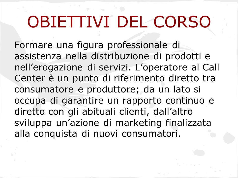 OBIETTIVI DEL CORSO Formare una figura professionale di assistenza nella distribuzione di prodotti e nell'erogazione di servizi. L'operatore al Call C
