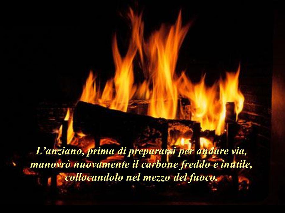 L'anziano, prima di prepararsi per andare via, manovrò nuovamente il carbone freddo e inutile, collocandolo nel mezzo del fuoco..