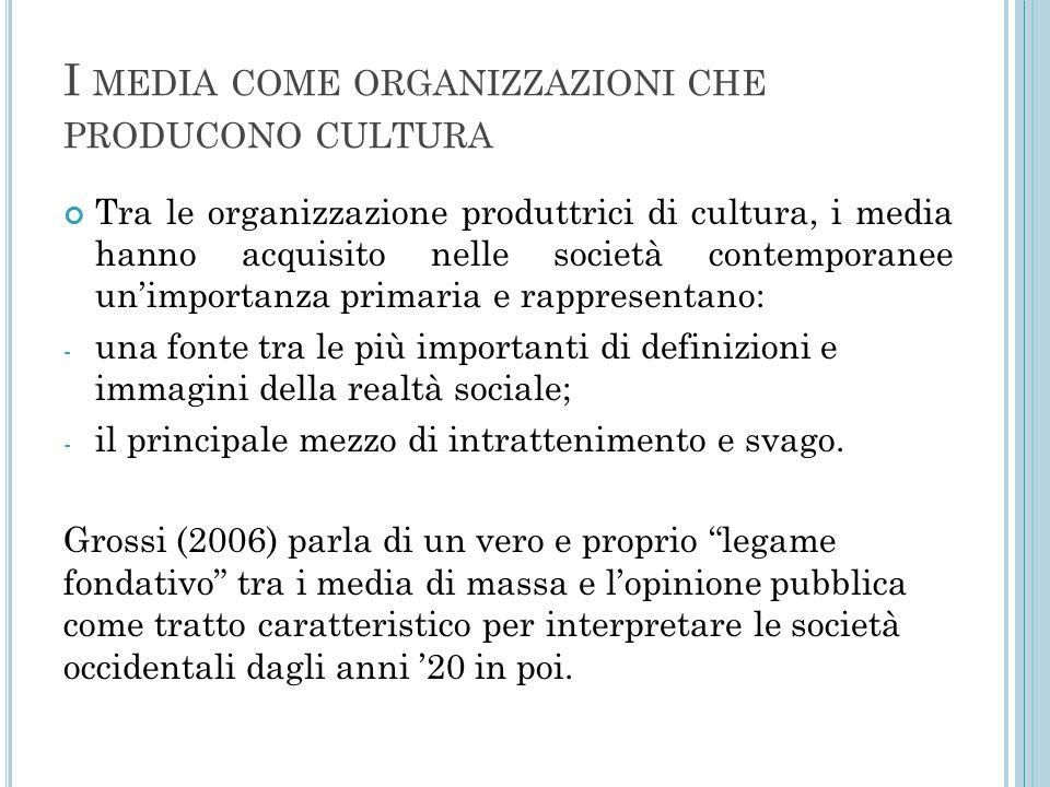 I MEDIA COME ORGANIZZAZIONI CHE PRODUCONO CULTURA Tra le organizzazione produttrici di cultura, i media hanno acquisito nelle società contemporanee un