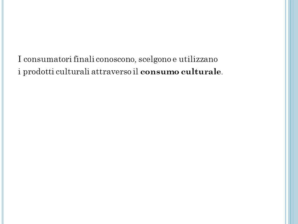 I consumatori finali conoscono, scelgono e utilizzano i prodotti culturali attraverso il consumo culturale.