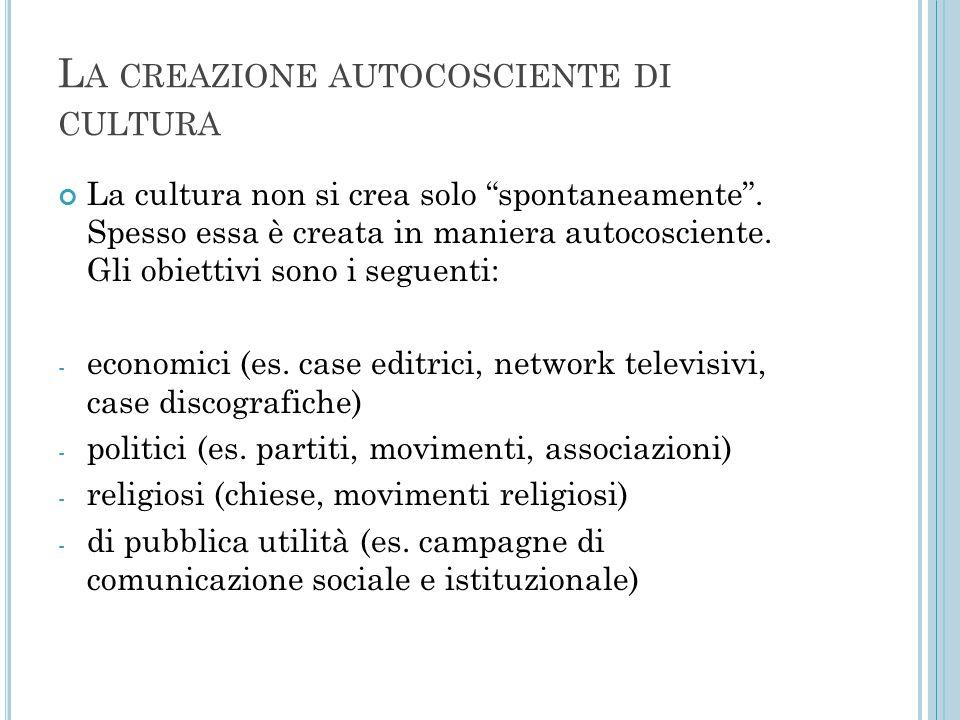 """L A CREAZIONE AUTOCOSCIENTE DI CULTURA La cultura non si crea solo """"spontaneamente"""". Spesso essa è creata in maniera autocosciente. Gli obiettivi sono"""