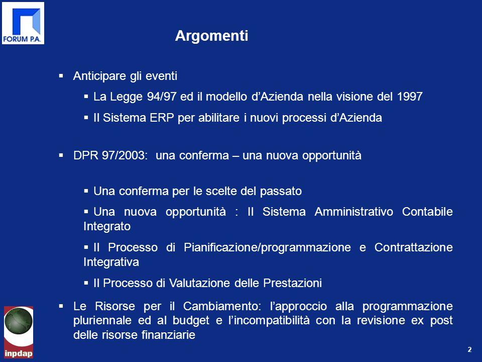 2 Argomenti  Anticipare gli eventi  La Legge 94/97 ed il modello d'Azienda nella visione del 1997  Il Sistema ERP per abilitare i nuovi processi d'Azienda  DPR 97/2003: una conferma – una nuova opportunità  Una conferma per le scelte del passato  Una nuova opportunità : Il Sistema Amministrativo Contabile Integrato  Il Processo di Pianificazione/programmazione e Contrattazione Integrativa  Il Processo di Valutazione delle Prestazioni  Le Risorse per il Cambiamento: l'approccio alla programmazione pluriennale ed al budget e l'incompatibilità con la revisione ex post delle risorse finanziarie