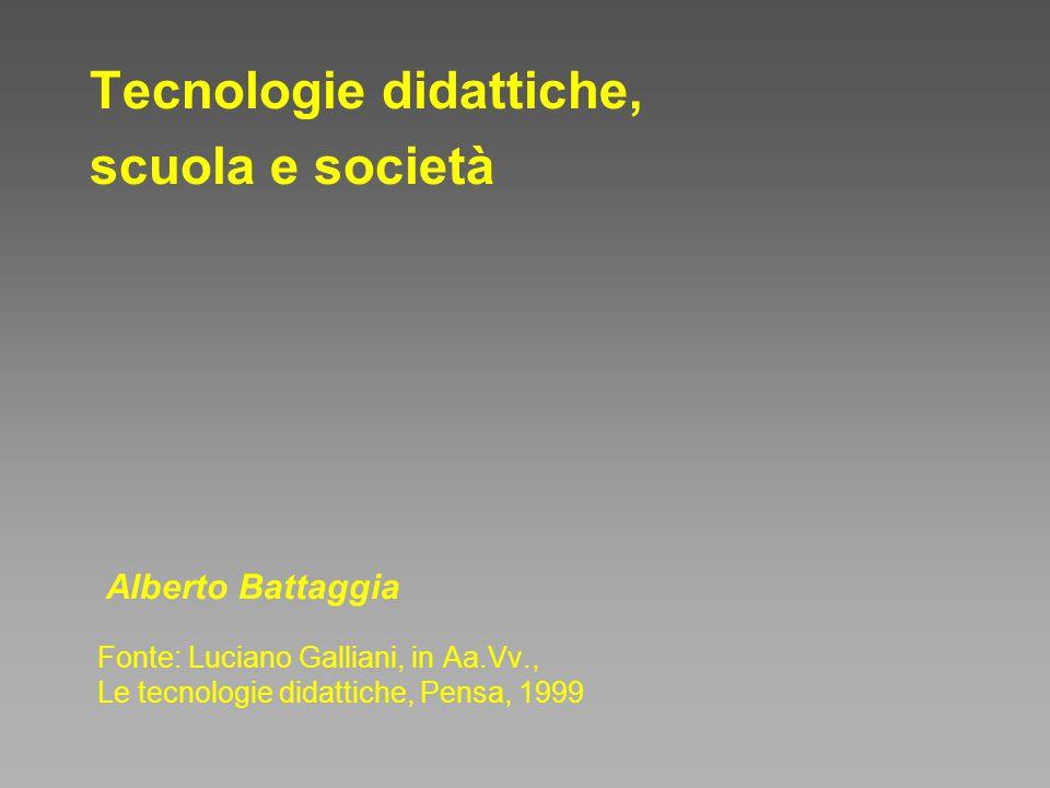 Tecnologie didattiche, scuola e società Fonte: Luciano Galliani, in Aa.Vv., Le tecnologie didattiche, Pensa, 1999 Alberto Battaggia