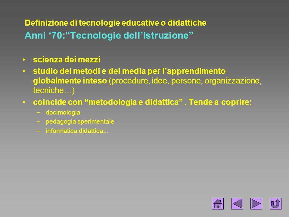 Definizione di tecnologie educative o didattiche Anni '90: Tecnologie della Comunicazione Educativa Per comprendere la pluralità –delle tecniche di comunicazione –delle scienze educative Tecnologie : informatiche e comunicative in contesti formativi.