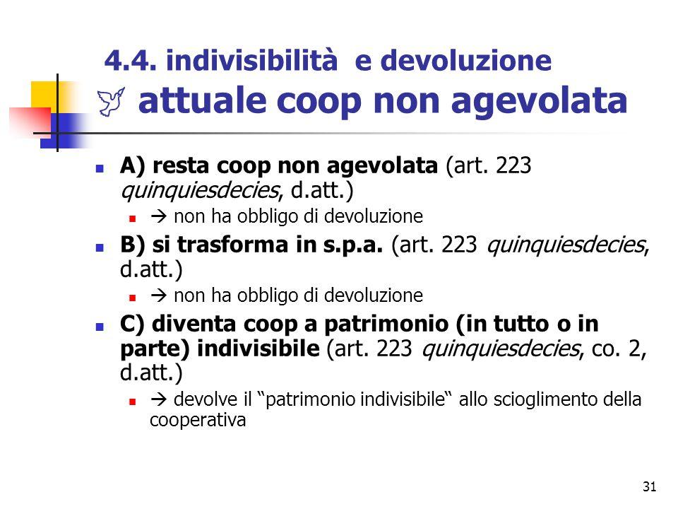31 4.4. indivisibilità e devoluzione  attuale coop non agevolata A) resta coop non agevolata (art. 223 quinquiesdecies, d.att.)  non ha obbligo di d