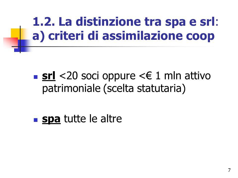 7 1.2. La distinzione tra spa e srl: a) criteri di assimilazione coop srl <20 soci oppure <€ 1 mln attivo patrimoniale (scelta statutaria) spa tutte l