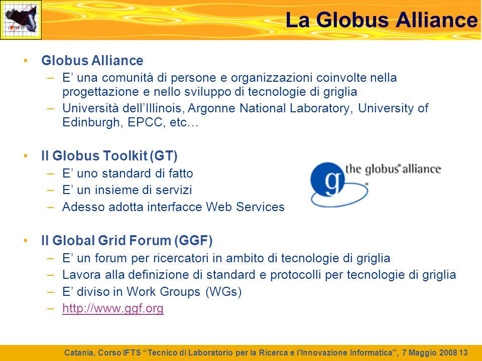 """Catania, Corso IFTS """"Tecnico di Laboratorio per la Ricerca e l'Innovazione Informatica"""", 7 Maggio 2008 13 La Globus Alliance Globus Alliance –E' una c"""