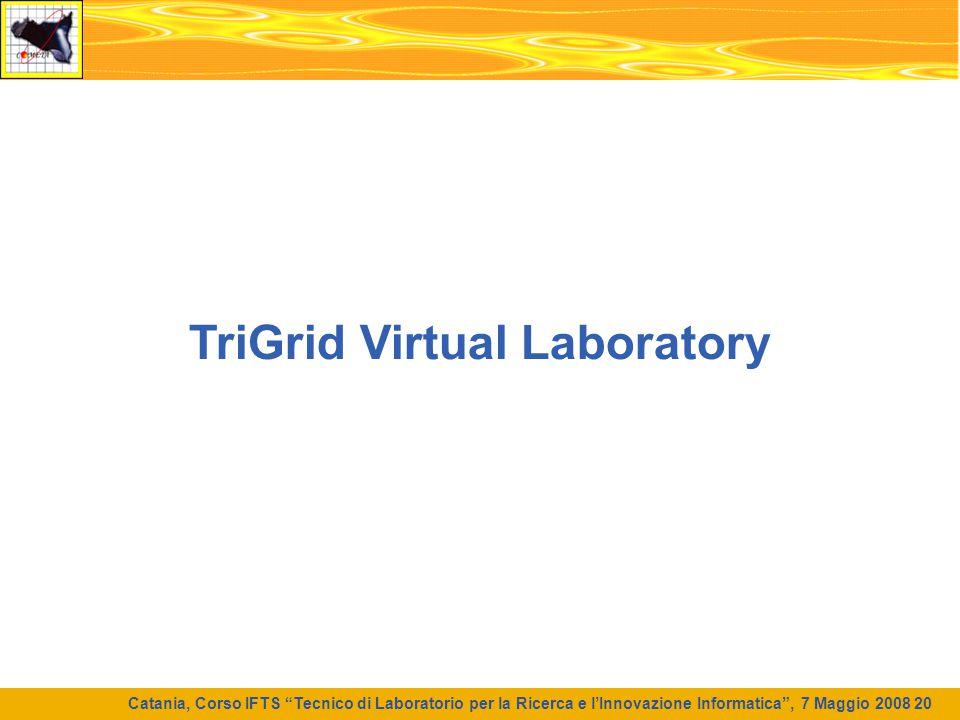 """Catania, Corso IFTS """"Tecnico di Laboratorio per la Ricerca e l'Innovazione Informatica"""", 7 Maggio 2008 20 TriGrid Virtual Laboratory"""