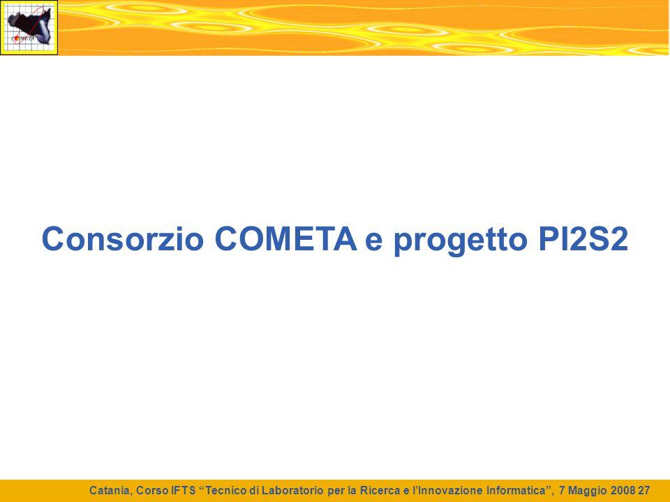 """Catania, Corso IFTS """"Tecnico di Laboratorio per la Ricerca e l'Innovazione Informatica"""", 7 Maggio 2008 27 Consorzio COMETA e progetto PI2S2"""