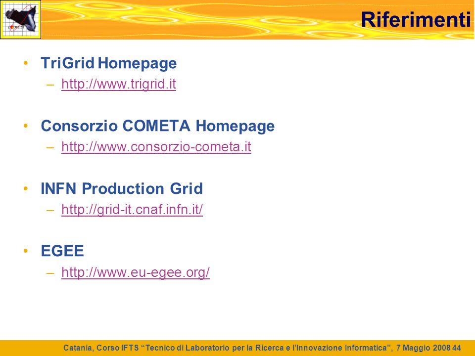 """Catania, Corso IFTS """"Tecnico di Laboratorio per la Ricerca e l'Innovazione Informatica"""", 7 Maggio 2008 44 Riferimenti TriGrid Homepage –http://www.tri"""