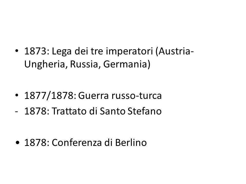 1873: Lega dei tre imperatori (Austria- Ungheria, Russia, Germania) 1877/1878: Guerra russo-turca -1878: Trattato di Santo Stefano 1878: Conferenza di