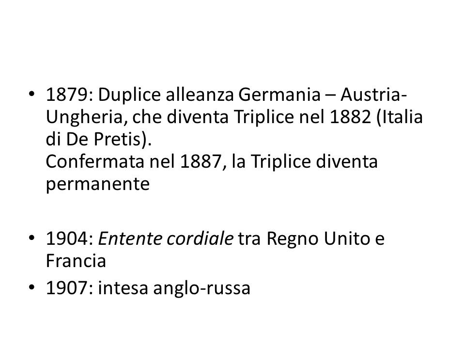 1879: Duplice alleanza Germania – Austria- Ungheria, che diventa Triplice nel 1882 (Italia di De Pretis). Confermata nel 1887, la Triplice diventa per