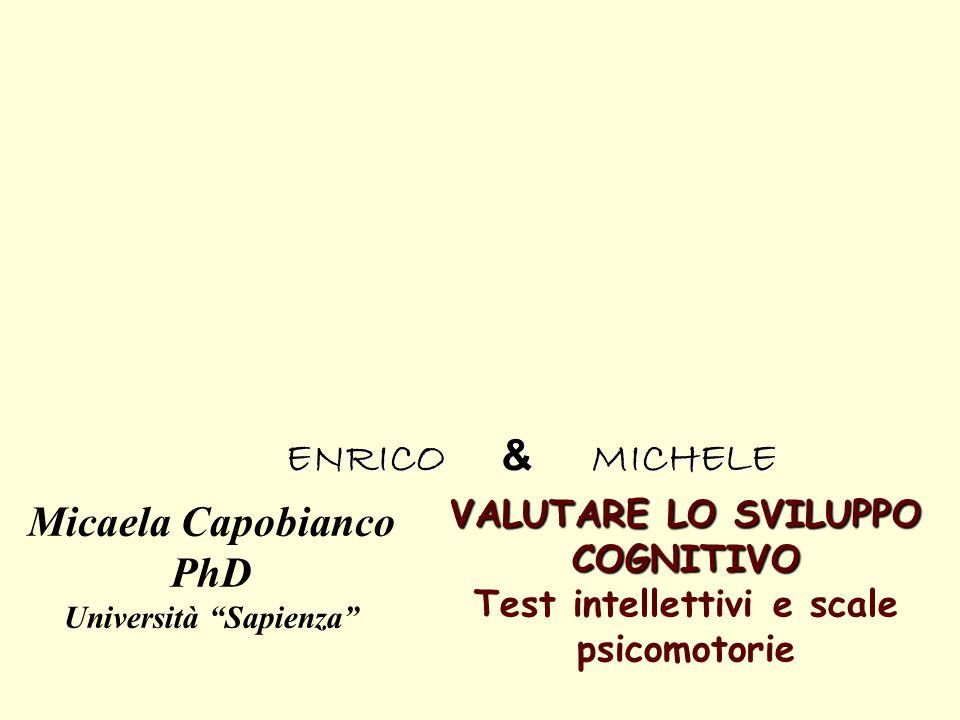 """VALUTARE LO SVILUPPO COGNITIVO VALUTARE LO SVILUPPO COGNITIVO Test intellettivi e scale psicomotorie Micaela Capobianco PhD Università """"Sapienza"""" ENRI"""