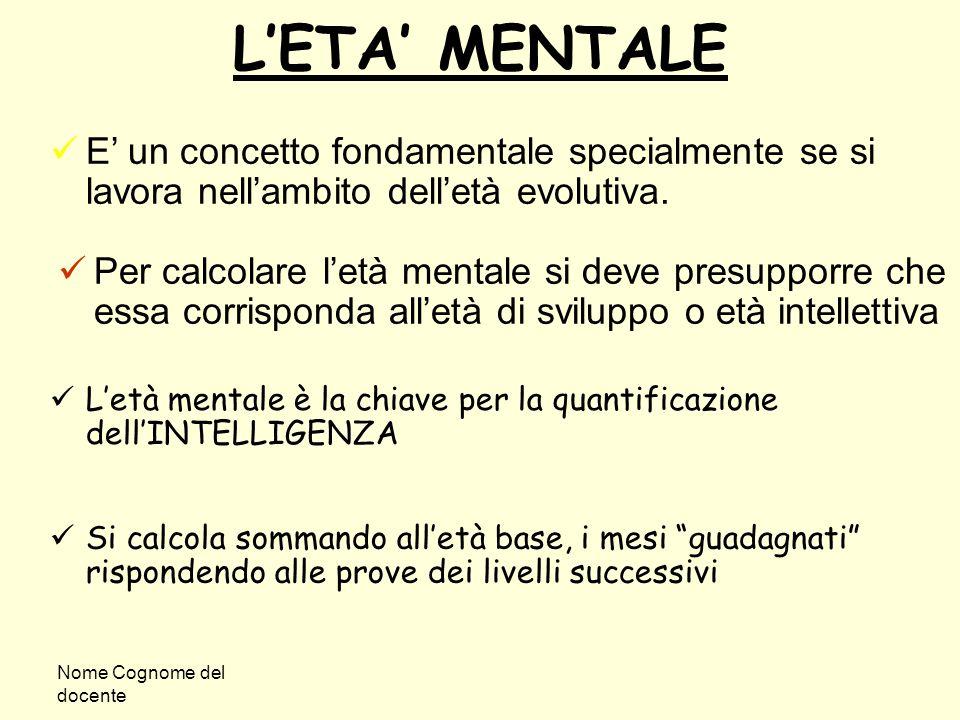 Nome Cognome del docente L'ETA' MENTALE E' un concetto fondamentale specialmente se si lavora nell'ambito dell'età evolutiva. Per calcolare l'età ment