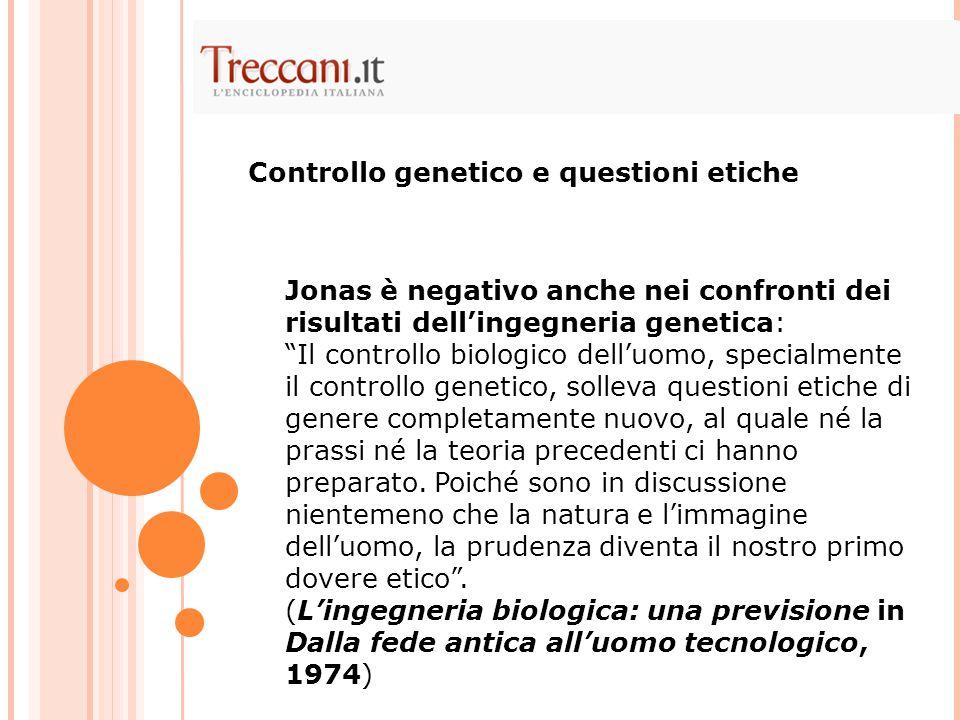 Jonas è negativo anche nei confronti dei risultati dell'ingegneria genetica: Il controllo biologico dell'uomo, specialmente il controllo genetico, solleva questioni etiche di genere completamente nuovo, al quale né la prassi né la teoria precedenti ci hanno preparato.
