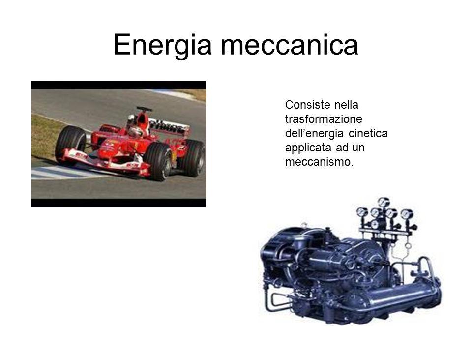 Energia meccanica Consiste nella trasformazione dell'energia cinetica applicata ad un meccanismo.