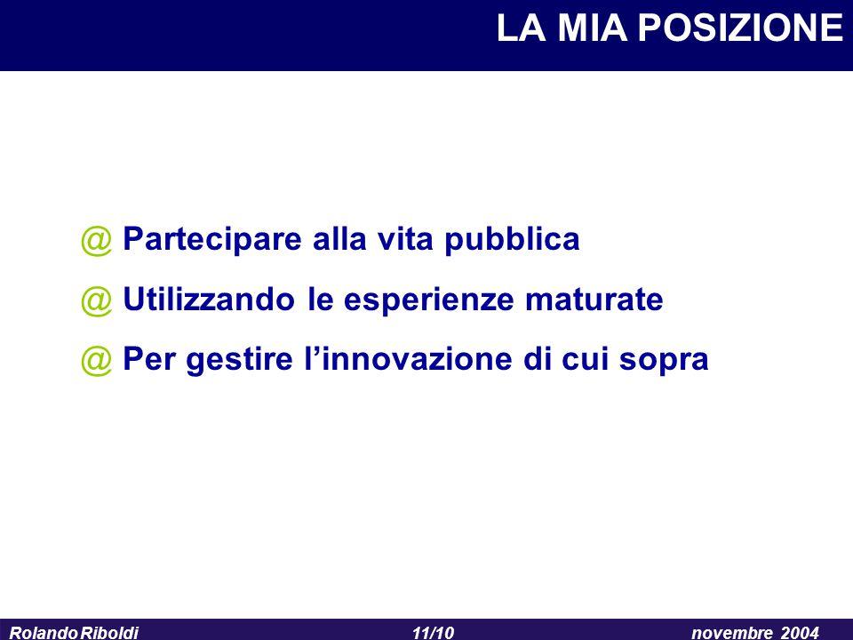 11/10 Rolando Riboldinovembre 2004 LA MIA POSIZIONE @ Partecipare alla vita pubblica @ Utilizzando le esperienze maturate @ Per gestire l'innovazione