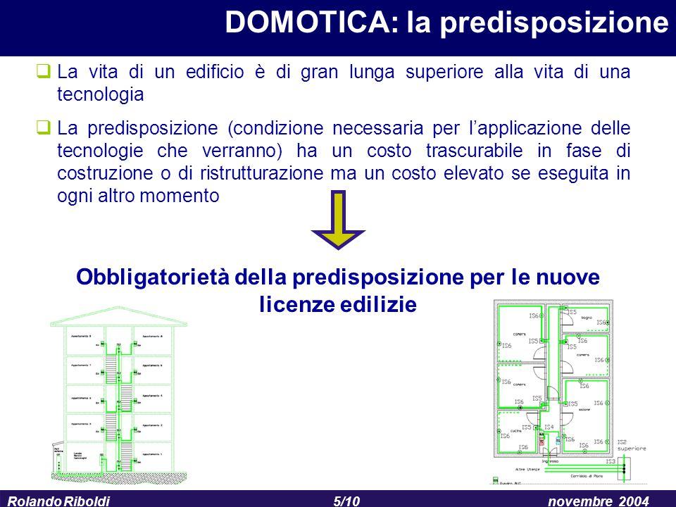 5/10 Rolando Riboldinovembre 2004 DOMOTICA: la predisposizione  La vita di un edificio è di gran lunga superiore alla vita di una tecnologia  La pre