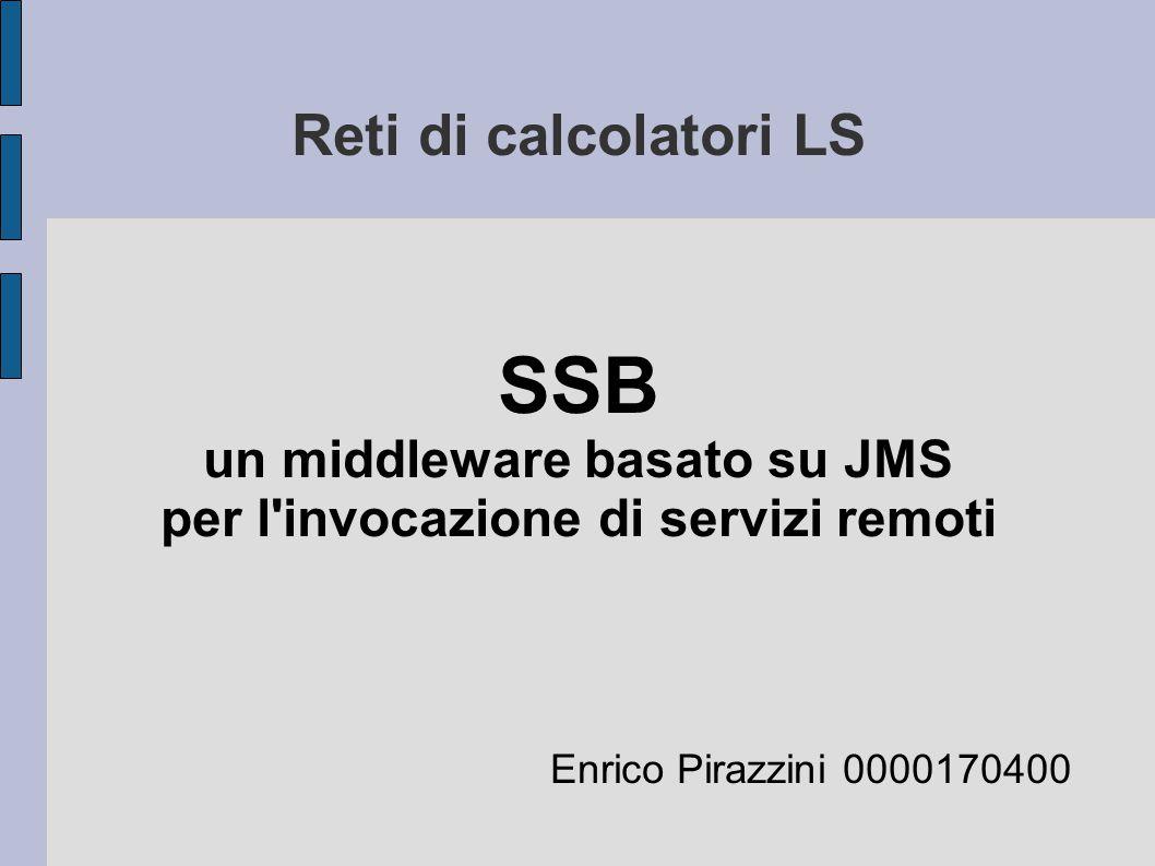 Reti di calcolatori LS Enrico Pirazzini 0000170400 SSB un middleware basato su JMS per l invocazione di servizi remoti