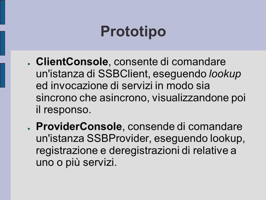 Prototipo ● ClientConsole, consente di comandare un istanza di SSBClient, eseguendo lookup ed invocazione di servizi in modo sia sincrono che asincrono, visualizzandone poi il responso.