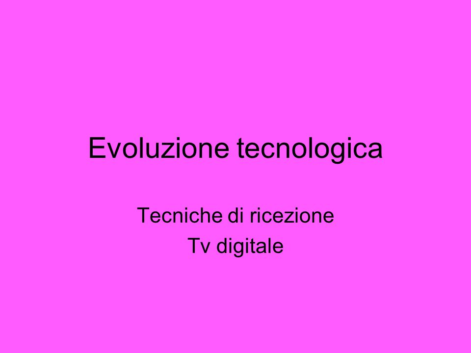 Evoluzione tecnologica Tecniche di ricezione Tv digitale