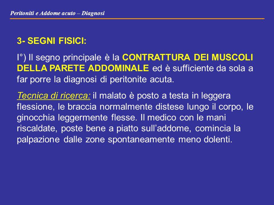 Peritoniti e Addome acuto – Diagnosi 3- SEGNI FISICI: I°) Il segno principale è la CONTRATTURA DEI MUSCOLI DELLA PARETE ADDOMINALE ed è sufficiente da