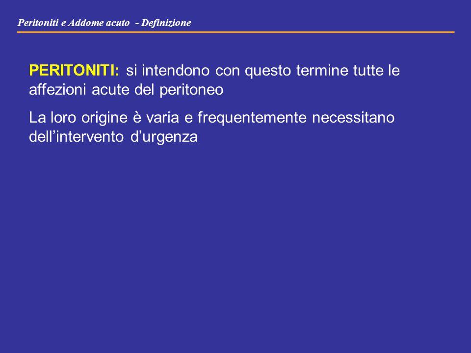 Peritoniti e Addome acuto - Definizione PERITONITI: si intendono con questo termine tutte le affezioni acute del peritoneo La loro origine è varia e f
