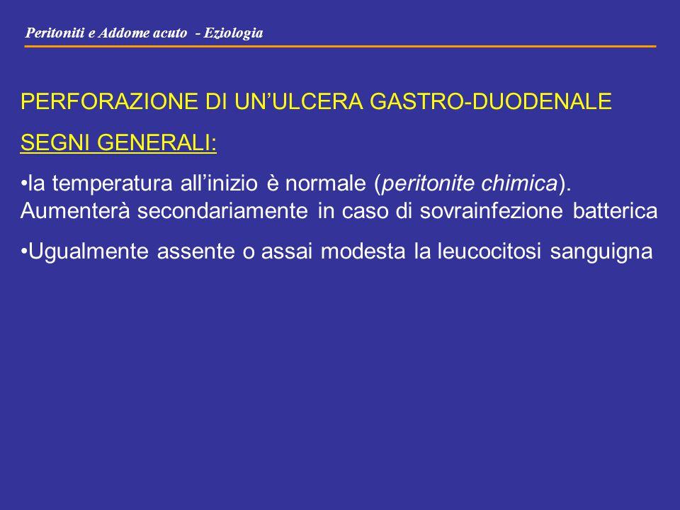 Peritoniti e Addome acuto - Eziologia PERFORAZIONE DI UN'ULCERA GASTRO-DUODENALE SEGNI GENERALI: la temperatura all'inizio è normale (peritonite chimi