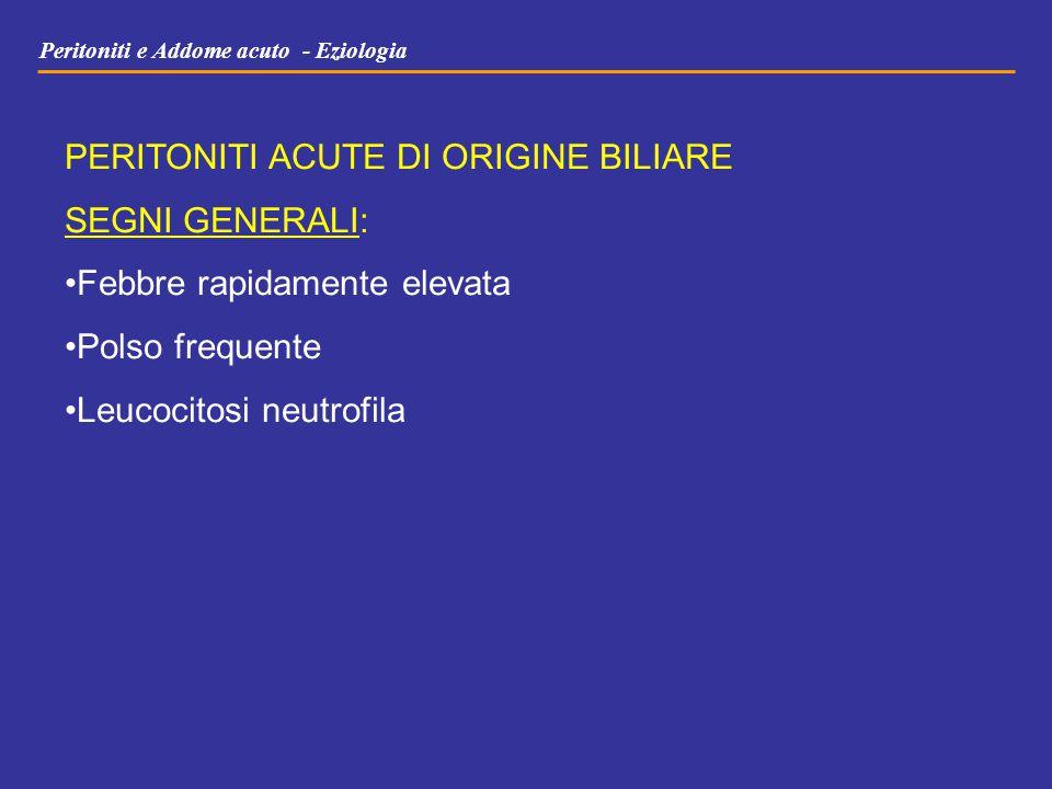 Peritoniti e Addome acuto - Eziologia PERITONITI ACUTE DI ORIGINE BILIARE SEGNI GENERALI: Febbre rapidamente elevata Polso frequente Leucocitosi neutr