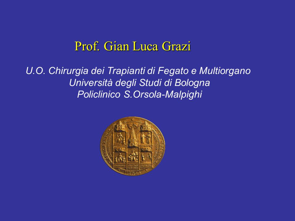 Prof. Gian Luca Grazi U.O. Chirurgia dei Trapianti di Fegato e Multiorgano Università degli Studi di Bologna Policlinico S.Orsola-Malpighi