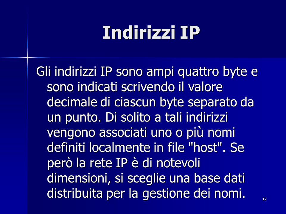 13 Indirizzi IP Gli indirizzi IP sono composti da due o tre parti; la prima indica l indirizzo della rete, la seconda (se esiste) indica l indirizzo della sottorete e la terza indica quella dell host.