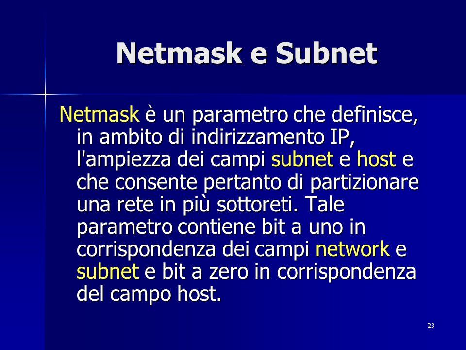 24 Netmask e Subnet All interno di una network IP la netmask deve risultare univoca; per estrarre la parte network e subnet dagli indirizzi IP, questi vengono messi in AND con la netmask.