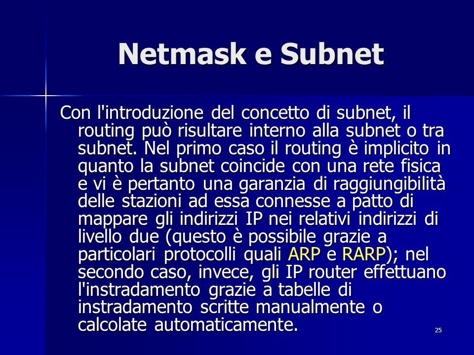 26 Netmask e Subnet È importante sottolineare che ad una LAN possono essere associate più subnet (ma non può accadere il contrario); ogni router ha tanti indirizzi quante sono le subnet che collegano (i router non fanno infatti parte delle subnet ma sono ad esse esterni).
