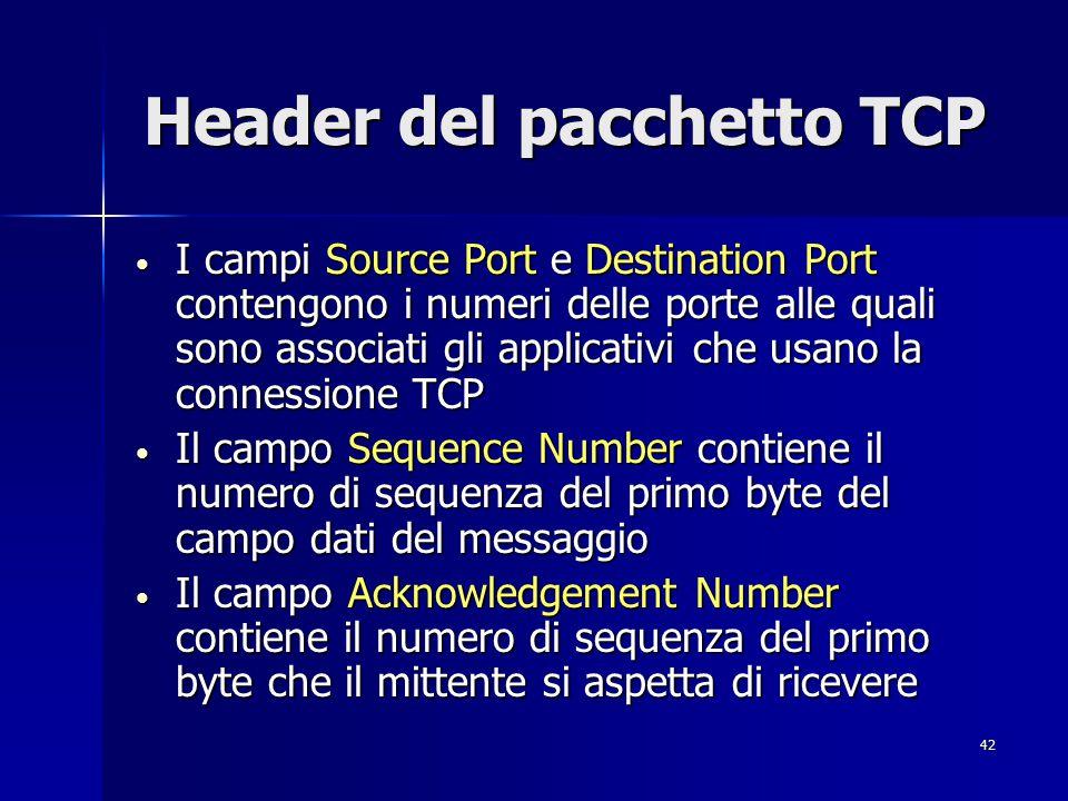 43 Header del pacchetto TCP Il campo Data Offset contiene il numero di parole da 32 bit, variabile a seconda del valore contenuto nel campo Options, che compongono l header TCP Il campo Data Offset contiene il numero di parole da 32 bit, variabile a seconda del valore contenuto nel campo Options, che compongono l header TCP Il campo Window indica lo spazio disponibile nei buffer per il traffico in ricezione Il campo Window indica lo spazio disponibile nei buffer per il traffico in ricezione Il campo Urgent Pointer contiene un valore che indica la presenza nel pacchetto di uno o più byte urgenti Il campo Urgent Pointer contiene un valore che indica la presenza nel pacchetto di uno o più byte urgenti Il campo Padding è riferito agli eventi asincroni Il campo Padding è riferito agli eventi asincroni