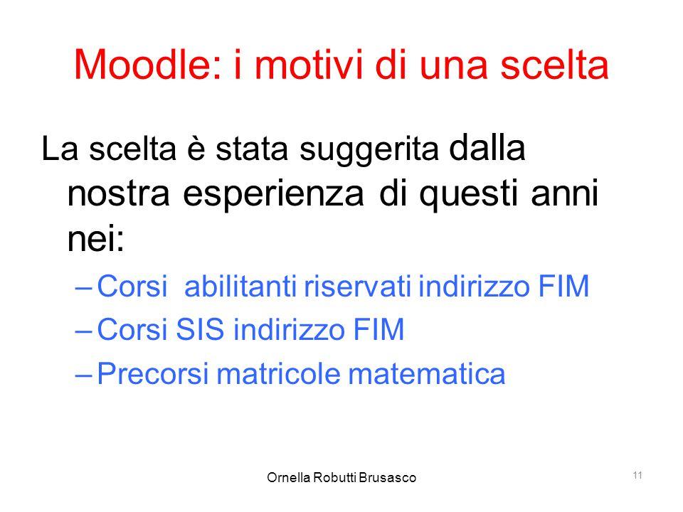 Ornella Robutti Brusasco 11 Moodle: i motivi di una scelta La scelta è stata suggerita dalla nostra esperienza di questi anni nei: –Corsi abilitanti r