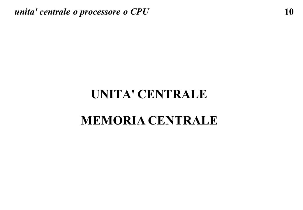 10 unita' centrale o processore o CPU UNITA' CENTRALE MEMORIA CENTRALE