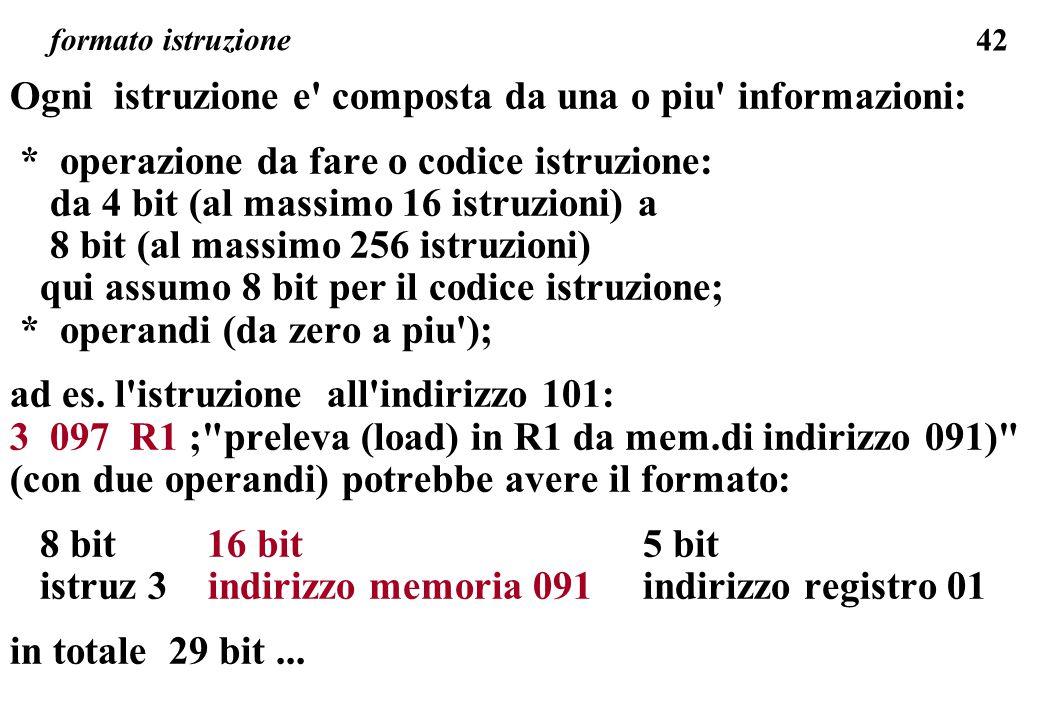 42 formato istruzione Ogni istruzione e' composta da una o piu' informazioni: * operazione da fare o codice istruzione: da 4 bit (al massimo 16 istruz