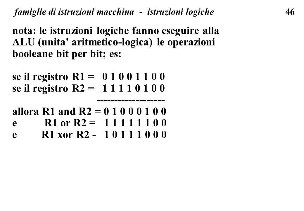 46 famiglie di istruzioni macchina - istruzioni logiche nota: le istruzioni logiche fanno eseguire alla ALU (unita aritmetico-logica) le operazioni booleane bit per bit; es: se il registro R1 = 0 1 0 0 1 1 0 0 se il registro R2 = 1 1 1 1 0 1 0 0 ------------------- allora R1 and R2 = 0 1 0 0 0 1 0 0 e R1 or R2 = 1 1 1 1 1 1 0 0 e R1 xor R2 - 1 0 1 1 1 0 0 0