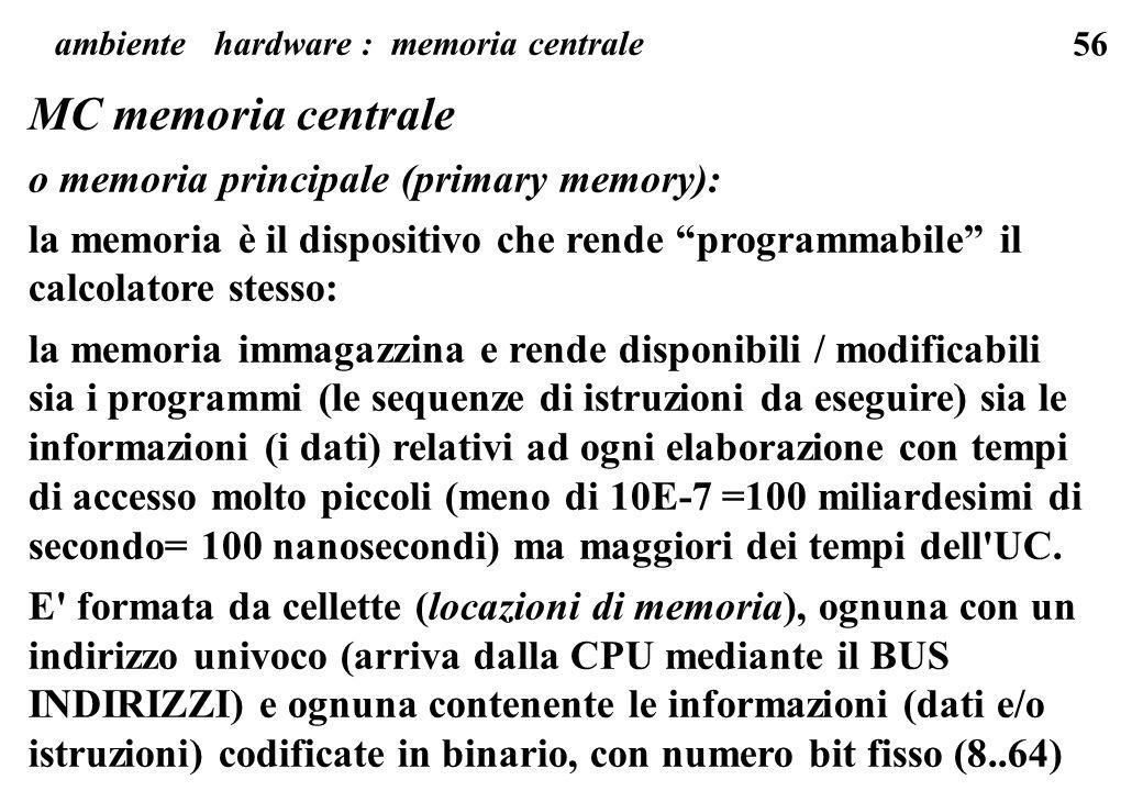 56 MC memoria centrale o memoria principale (primary memory): la memoria è il dispositivo che rende programmabile il calcolatore stesso: la memoria immagazzina e rende disponibili / modificabili sia i programmi (le sequenze di istruzioni da eseguire) sia le informazioni (i dati) relativi ad ogni elaborazione con tempi di accesso molto piccoli (meno di 10E-7 =100 miliardesimi di secondo= 100 nanosecondi) ma maggiori dei tempi dell UC.