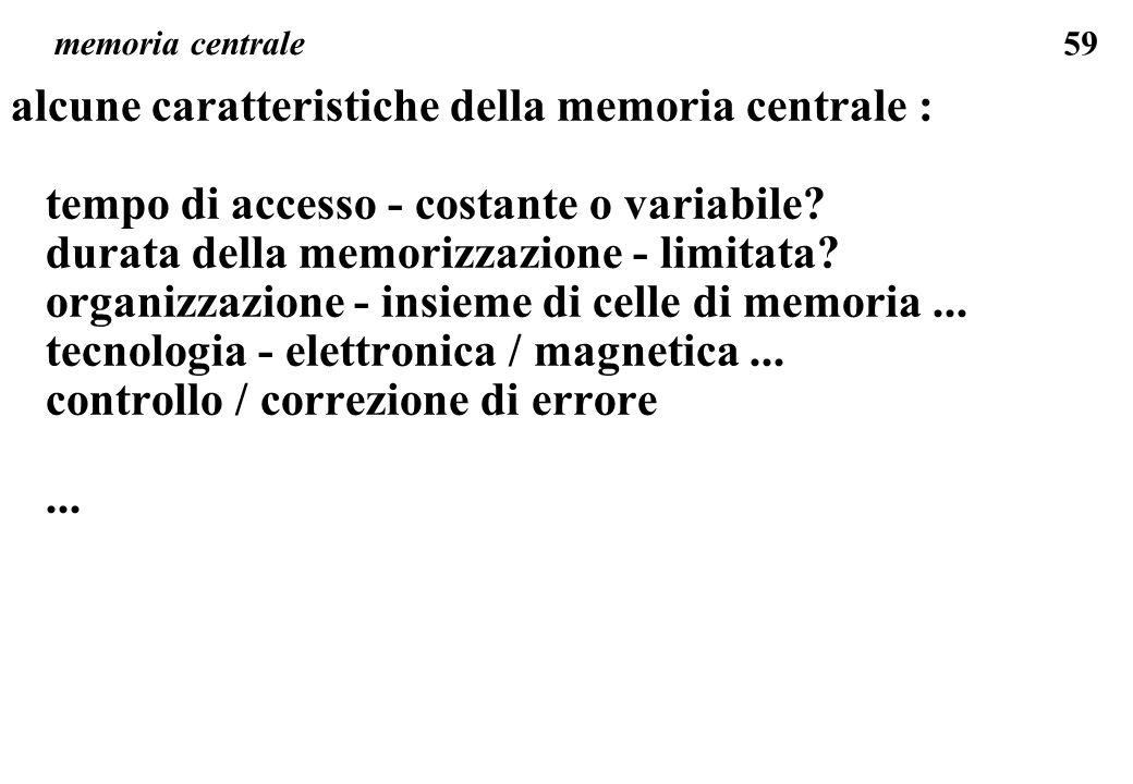 59 memoria centrale alcune caratteristiche della memoria centrale : tempo di accesso - costante o variabile? durata della memorizzazione - limitata? o