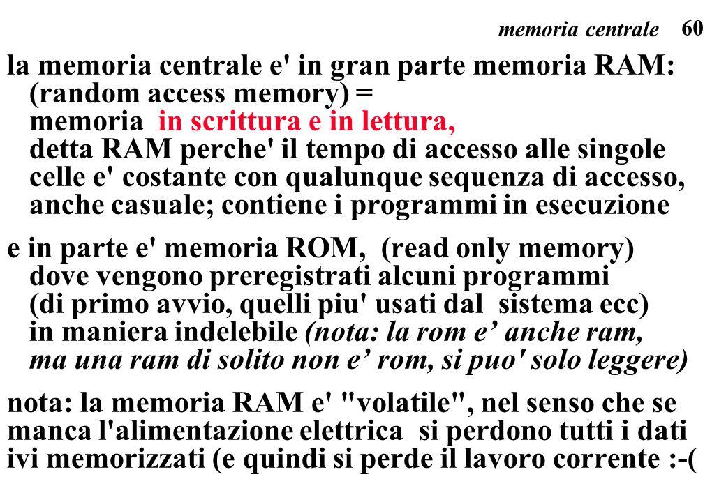 60 la memoria centrale e' in gran parte memoria RAM: (random access memory) = memoria in scrittura e in lettura, detta RAM perche' il tempo di accesso
