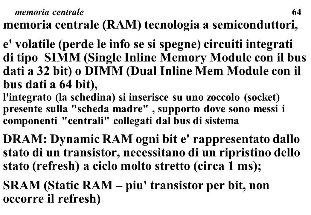 64 memoria centrale memoria centrale (RAM) tecnologia a semiconduttori, e volatile (perde le info se si spegne) circuiti integrati di tipo SIMM (Single Inline Memory Module con il bus dati a 32 bit) o DIMM (Dual Inline Mem Module con il bus dati a 64 bit), l integrato (la schedina) si inserisce su uno zoccolo (socket) presente sulla scheda madre , supporto dove sono messi i componenti centrali collegati dal bus di sistema DRAM: Dynamic RAM ogni bit e rappresentato dallo stato di un transistor, necessitano di un ripristino dello stato (refresh) a ciclo molto stretto (circa 1 ms); SRAM (Static RAM – piu transistor per bit, non occorre il refresh)