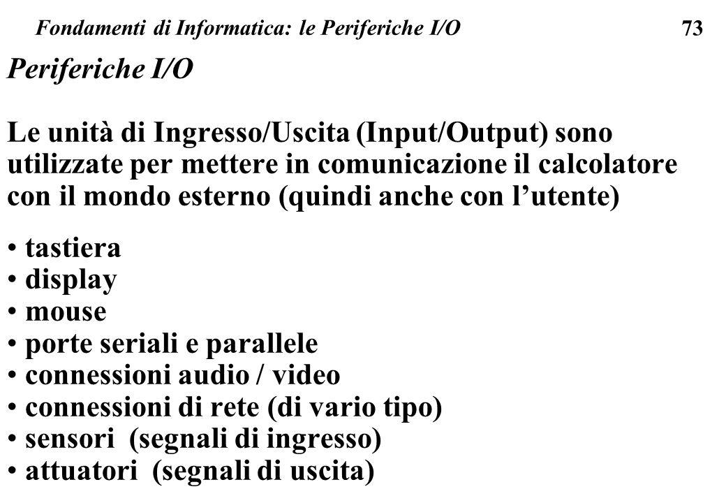 73 Fondamenti di Informatica: le Periferiche I/O Periferiche I/O Le unità di Ingresso/Uscita (Input/Output) sono utilizzate per mettere in comunicazio