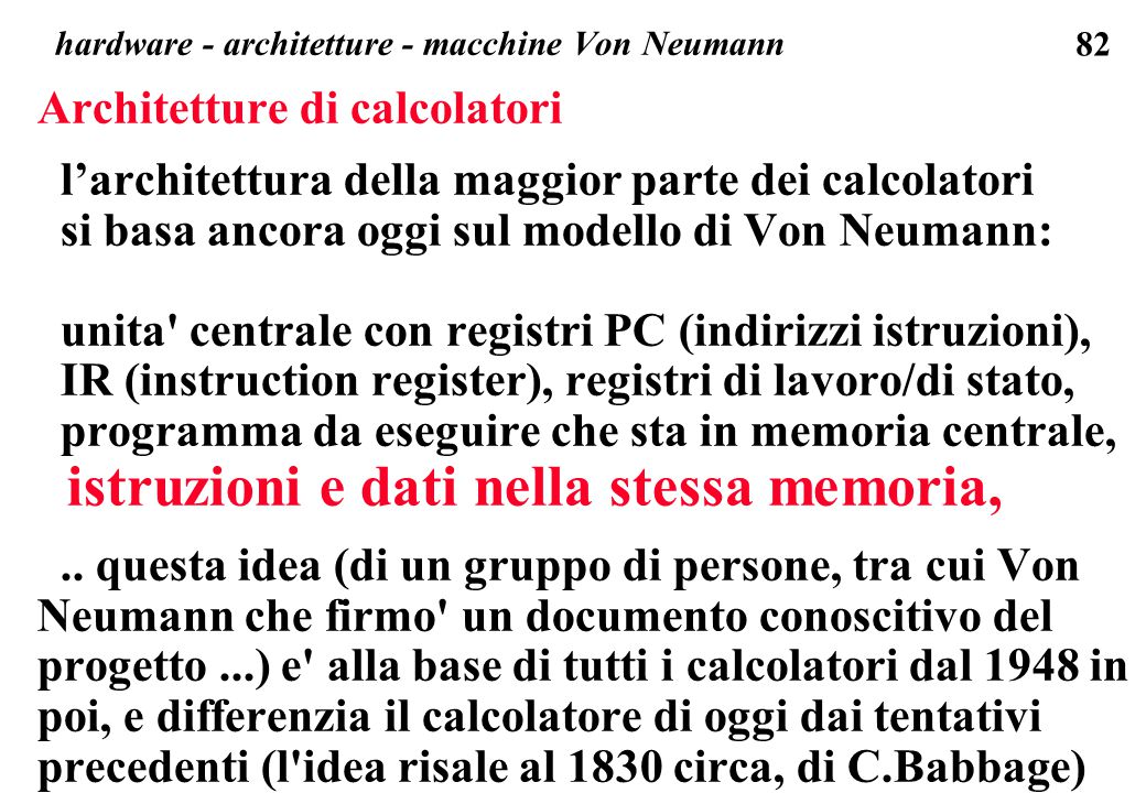 82 Architetture di calcolatori l'architettura della maggior parte dei calcolatori si basa ancora oggi sul modello di Von Neumann: unita centrale con registri PC (indirizzi istruzioni), IR (instruction register), registri di lavoro/di stato, programma da eseguire che sta in memoria centrale, istruzioni e dati nella stessa memoria,..