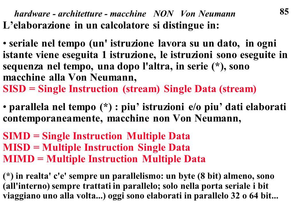 85 L'elaborazione in un calcolatore si distingue in: seriale nel tempo (un istruzione lavora su un dato, in ogni istante viene eseguita 1 istruzione, le istruzioni sono eseguite in sequenza nel tempo, una dopo l altra, in serie (*), sono macchine alla Von Neumann, SISD = Single Instruction (stream) Single Data (stream) parallela nel tempo (*) : piu' istruzioni e/o piu' dati elaborati contemporaneamente, macchine non Von Neumann, SIMD = Single Instruction Multiple Data MISD = Multiple Instruction Single Data MIMD = Multiple Instruction Multiple Data (*) in realta c e sempre un parallelismo: un byte (8 bit) almeno, sono (all interno) sempre trattati in parallelo; solo nella porta seriale i bit viaggiano uno alla volta...) oggi sono elaborati in parallelo 32 o 64 bit...
