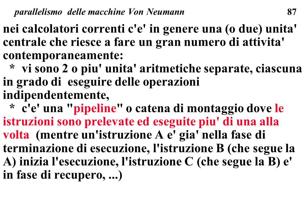 87 parallelismo delle macchine Von Neumann nei calcolatori correnti c e in genere una (o due) unita centrale che riesce a fare un gran numero di attivita contemporaneamente: * vi sono 2 o piu unita aritmetiche separate, ciascuna in grado di eseguire delle operazioni indipendentemente, * c e una pipeline o catena di montaggio dove le istruzioni sono prelevate ed eseguite piu di una alla volta (mentre un istruzione A e gia nella fase di terminazione di esecuzione, l istruzione B (che segue la A) inizia l esecuzione, l istruzione C (che segue la B) e in fase di recupero,...)