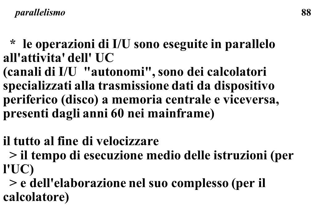 88 parallelismo * le operazioni di I/U sono eseguite in parallelo all attivita dell UC (canali di I/U autonomi , sono dei calcolatori specializzati alla trasmissione dati da dispositivo periferico (disco) a memoria centrale e viceversa, presenti dagli anni 60 nei mainframe) il tutto al fine di velocizzare > il tempo di esecuzione medio delle istruzioni (per l UC) > e dell elaborazione nel suo complesso (per il calcolatore)
