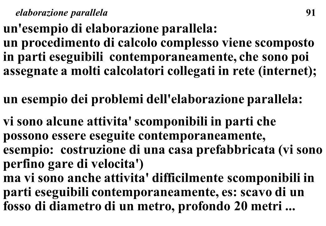 91 elaborazione parallela un esempio di elaborazione parallela: un procedimento di calcolo complesso viene scomposto in parti eseguibili contemporaneamente, che sono poi assegnate a molti calcolatori collegati in rete (internet); un esempio dei problemi dell elaborazione parallela: vi sono alcune attivita scomponibili in parti che possono essere eseguite contemporaneamente, esempio: costruzione di una casa prefabbricata (vi sono perfino gare di velocita ) ma vi sono anche attivita difficilmente scomponibili in parti eseguibili contemporaneamente, es: scavo di un fosso di diametro di un metro, profondo 20 metri...