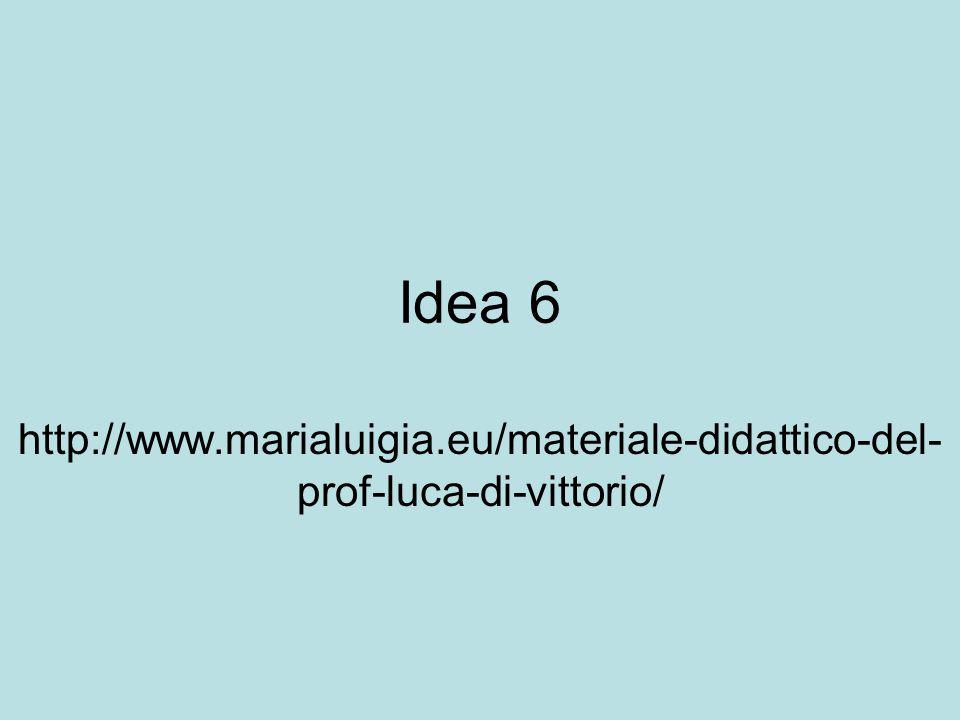 Idea 6 http://www.marialuigia.eu/materiale-didattico-del- prof-luca-di-vittorio/