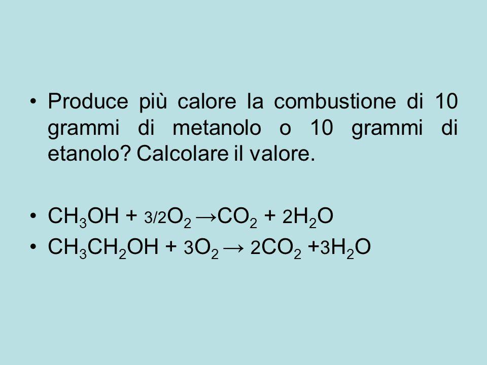 Produce più calore la combustione di 10 grammi di metanolo o 10 grammi di etanolo? Calcolare il valore. CH 3 OH + 3/2 O 2 →CO 2 + 2 H 2 O CH 3 CH 2 OH